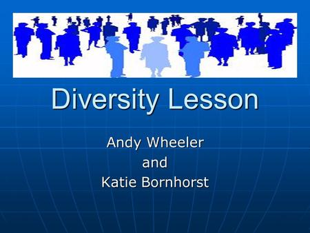 Diversity Lesson Andy Wheeler and Katie Bornhorst.