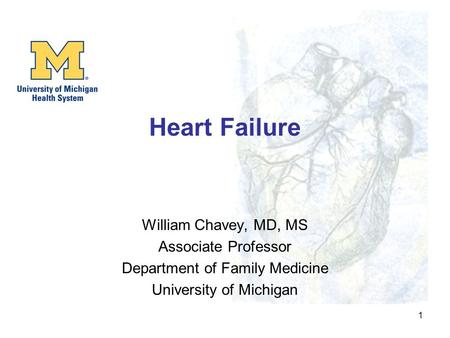 1 Heart Failure William Chavey, MD, MS Associate Professor Department of Family Medicine University of Michigan.