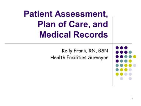 1 Patient Assessment, Plan of Care, and Medical Records Kelly Frank, RN, BSN Health Facilities Surveyor.