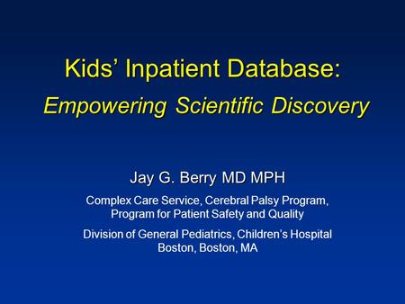 Kids' Inpatient Database: Empowering Scientific Discovery Jay G. Berry MD MPH Complex Care Service, Cerebral Palsy Program, Program for Patient Safety.