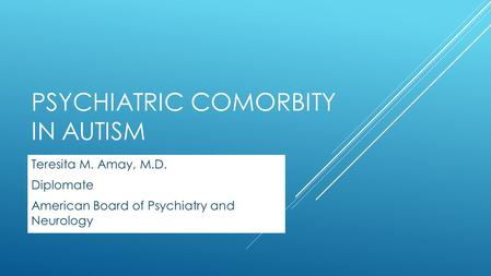 PSYCHIATRIC COMORBITY IN AUTISM Teresita M. Amay, M.D. Diplomate American Board of Psychiatry and Neurology.