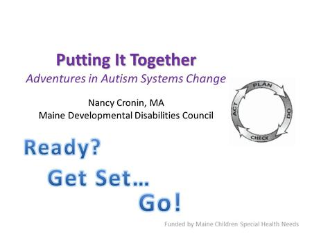 Putting It Together Putting It Together Adventures in Autism Systems Change Nancy Cronin, MA Maine Developmental Disabilities Council Funded by Maine Children.