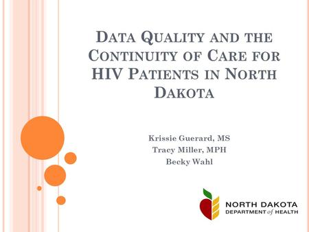 D ATA Q UALITY AND THE C ONTINUITY OF C ARE FOR HIV P ATIENTS IN N ORTH D AKOTA Krissie Guerard, MS Tracy Miller, MPH Becky Wahl.