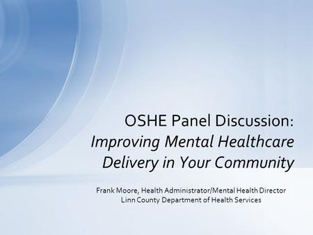 Frank Moore, Health Administrator/Mental Health Director Linn County Department of Health Services OSHE Panel Discussion: Improving Mental Healthcare Delivery.
