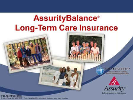 For Agent Use Only Policy Form No. AL2100P. Policy availability, rates and features may vary by state. AssurityBalance ® Long-Term Care Insurance For Agent.