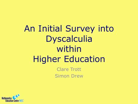 An Initial Survey into Dyscalculia within Higher Education Clare Trott Simon Drew.