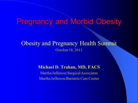Pregnancy and Morbid Obesity Obesity and Pregnancy Health Summit October 18, 2011 Michael D. Trahan, MD, FACS Martha Jefferson Surgical Associates Martha.