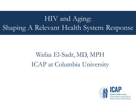 HIV and Aging: Shaping A Relevant Health System Response Wafaa El-Sadr, MD, MPH ICAP at Columbia University.