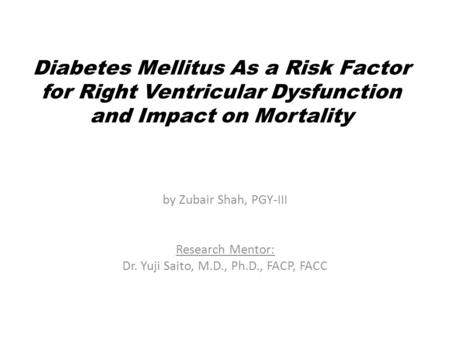 Diabetes Mellitus As a Risk Factor for Right Ventricular Dysfunction and Impact on Mortality by Zubair Shah, PGY-III Research Mentor: Dr. Yuji Saito, M.D.,
