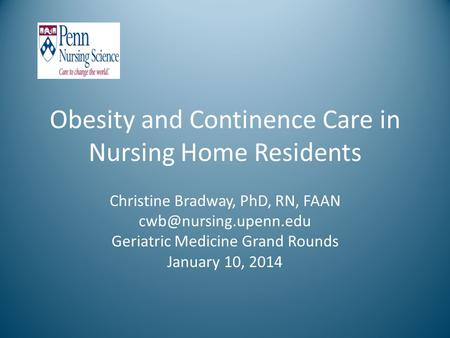 <strong>Obesity</strong> and Continence Care in Nursing Home Residents Christine Bradway, PhD, RN, FAAN Geriatric Medicine Grand Rounds January 10,