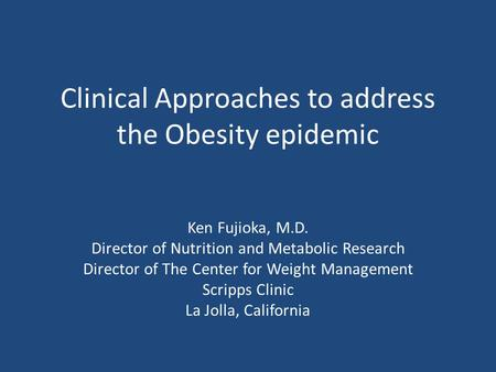 Clinical Approaches to address the Obesity epidemic Ken Fujioka, M.D. Director of Nutrition and Metabolic Research Director of The Center for Weight Management.
