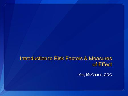 Introduction to Risk Factors & Measures of Effect Meg McCarron, CDC.