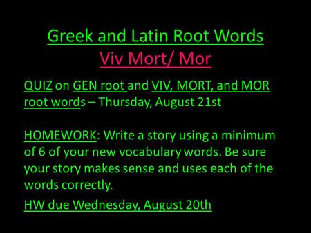 Greek and Latin Root Words Viv Mort/ Mor QUIZ on GEN root and VIV, MORT, and MOR root words – Thursday, August 21st HOMEWORK: Write a story using a minimum.