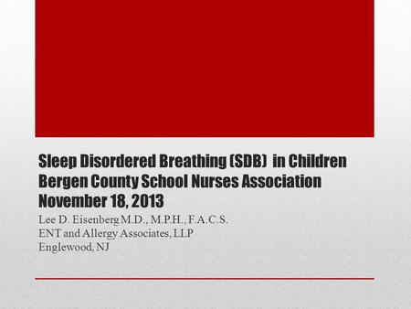 Sleep Disordered Breathing (SDB) in Children Bergen County School Nurses Association November 18, 2013 Lee D. Eisenberg M.D., M.P.H., F.A.C.S. ENT and.