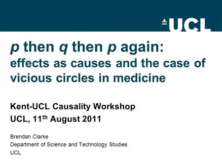 P then q then p again: effects as causes and the case of vicious circles in medicine Kent-UCL Causality Workshop UCL, 11 th August 2011 Brendan Clarke.