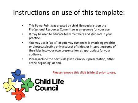 Instructions on use of this template: This PowerPoint was created by child life specialists on the Professional Resources Committee as a resource for your.