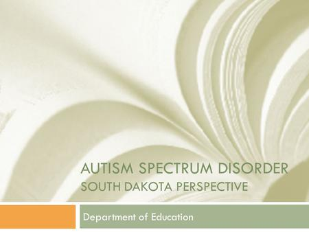 AUTISM SPECTRUM DISORDER SOUTH DAKOTA PERSPECTIVE Department of Education.