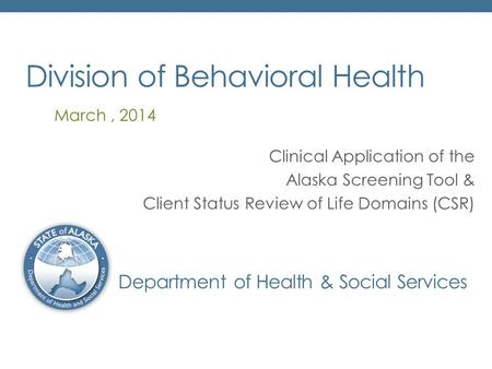 Division of Behavioral Health Department of Health & Social Services Clinical Application of the Alaska Screening Tool & Client Status Review of Life Domains.