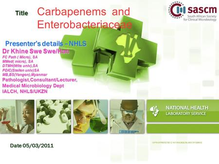 Date 05/03/2011 Title Title Carbapenems and Enterobacteriaceae Presenter's details –NHLS Dr Khine Swe Swe/Han FC Path ( Micro), SA MMed( micro), SA DTMH(Wits.
