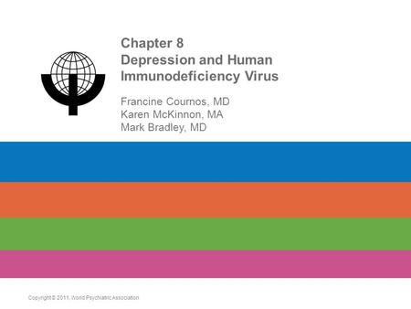 Chapter 8 Depression and Human Immunodeficiency Virus Francine Cournos, MD Karen McKinnon, MA Mark Bradley, MD Copyright © 2011. World Psychiatric Association.