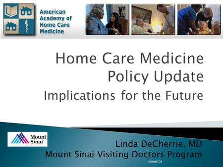 Implications for the Future ©AAHCM Linda DeCherrie, MD Mount Sinai Visiting Doctors Program.