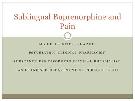 MICHELLE GEIER, PHARMD PSYCHIATRIC CLINICAL PHARMACIST SUBSTANCE USE DISORDERS CLINICAL PHARMACIST SAN FRANCISCO DEPARTMENT OF PUBLIC HEALTH Sublingual.