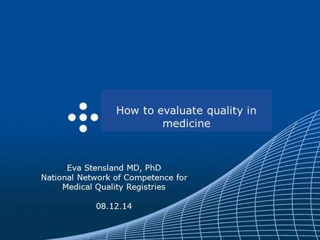 Eva Stensland MD, PhD National Network of Competence for Medical Quality Registries 08.12.14 How to evaluate quality in medicine.