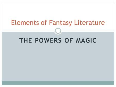 THE POWERS OF MAGIC Elements of Fantasy Literature.