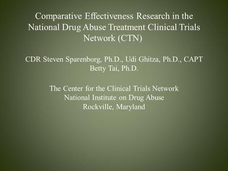 Comparative Effectiveness Research in the National Drug Abuse Treatment Clinical Trials Network (CTN) CDR Steven Sparenborg, Ph.D., Udi Ghitza, Ph.D.,