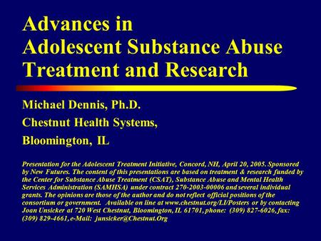 Advances in Adolescent Substance Abuse Treatment and Research Michael Dennis, Ph.D. Chestnut Health Systems, Bloomington, IL Presentation for the Adolescent.