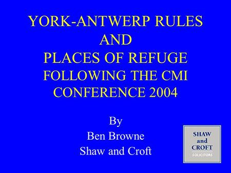 YORK-ANTWERP RULES AND PLACES OF REFUGE FOLLOWING THE CMI CONFERENCE 2004 By Ben Browne Shaw and Croft.