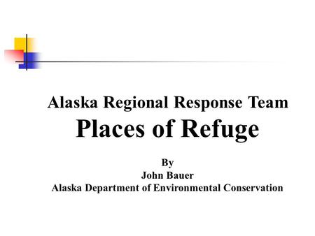 Alaska Regional Response Team Places of Refuge By John Bauer Alaska Department of Environmental Conservation.