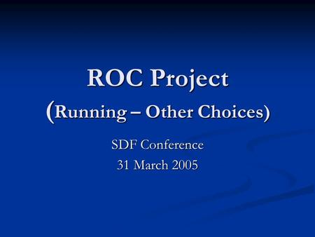 ROC Project ( Running – Other Choices) SDF Conference 31 March 2005.