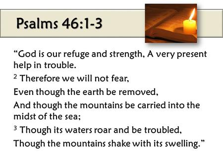 "Psalms 46:1-3 ""God is our refuge and strength, A very present help in trouble. 2 Therefore we will not fear, Even though the earth be removed, And though."