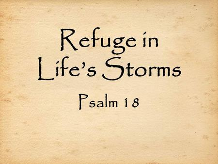 Refuge in Life's Storms Psalm 18. Refuge in Life's Storms Crying Out for Help (18:1-6)