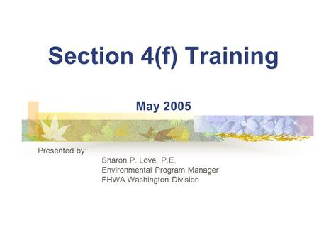 Section 4(f) Training May 2005 Presented by: Sharon P. Love, P.E. Environmental Program Manager FHWA Washington Division.