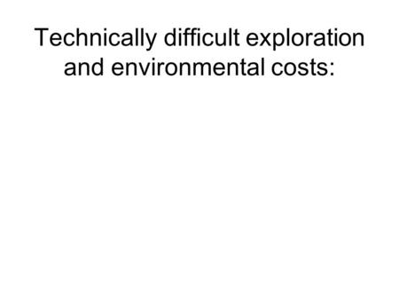 Technically difficult exploration and environmental costs: