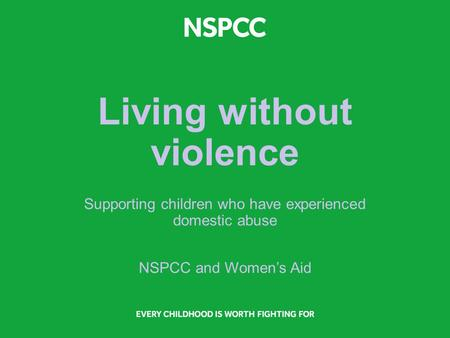 Living without violence Supporting children who have experienced domestic abuse NSPCC and Women's Aid.