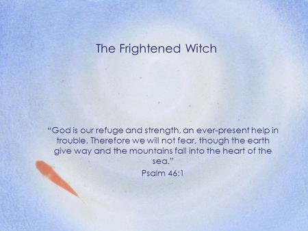 "The Frightened Witch ""God is our refuge and strength, an ever-present help in trouble. Therefore we will not fear, though the earth give way and the mountains."