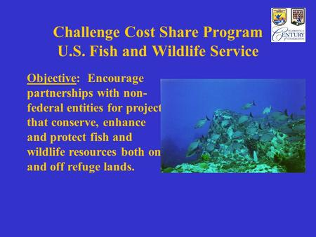 Challenge Cost Share Program U.S. Fish and Wildlife Service Objective: Encourage partnerships with non- federal entities for projects that conserve, enhance.