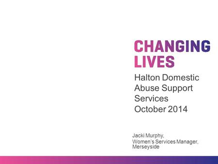 Halton Domestic Abuse Support Services October 2014 Jacki Murphy, Women's Services Manager, Merseyside.