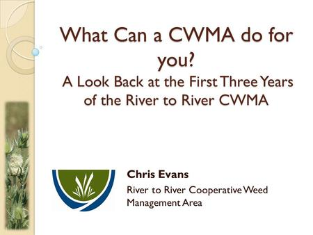 What Can a CWMA do for you? A Look Back at the First Three Years of the River to River CWMA Chris Evans River to River Cooperative Weed Management Area.