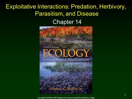 1 Exploitative Interactions: Predation, Herbivory, Parasitism, and Disease Chapter 14 Copyright © The McGraw-Hill Companies, Inc. Permission required for.