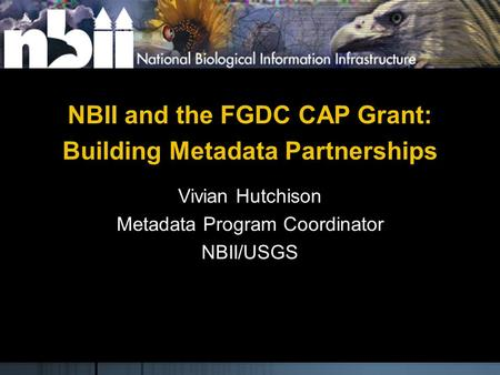 NBII and the FGDC CAP Grant: Building Metadata Partnerships Vivian Hutchison Metadata Program Coordinator NBII/USGS.