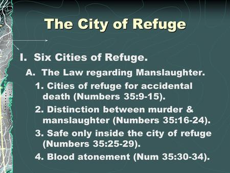 The City of Refuge I. Six Cities of Refuge. A. The Law regarding Manslaughter. 1. Cities of refuge for accidental death (Numbers 35:9-15). 2. Distinction.