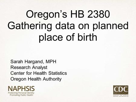 Sarah Hargand, MPH Research Analyst Center for Health Statistics Oregon Health Authority Oregon's HB 2380 Gathering data on planned place of birth.