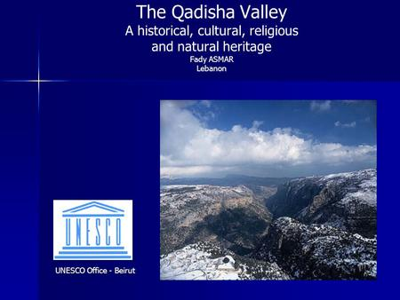 The Qadisha Valley A historical, cultural, religious and natural heritage Fady ASMAR Lebanon UNESCO Office - Beirut.