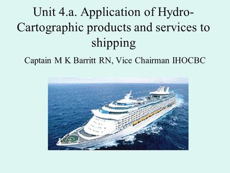 Unit 4.a. Application of Hydro- Cartographic products and services to shipping Captain M K Barritt RN, Vice Chairman IHOCBC.