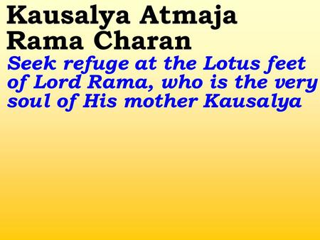 Kausalya Atmaja Rama Charan Seek refuge at the Lotus feet of Lord Rama, who is the very soul of His mother Kausalya.