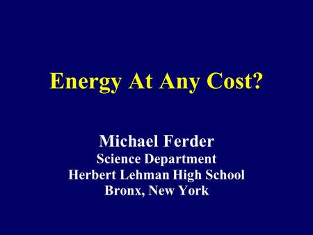 Energy At Any Cost? Michael Ferder Science Department Herbert Lehman High School Bronx, New York.
